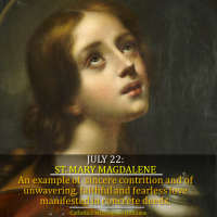 JULY 22: ST. MARY MAGDALENE.  The Sinner Turned Saint, Example of a Sincere Contrition, an Unwavering, Faithful and Fearless Love Manifested in Concrete Deeds.