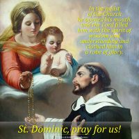AUGUST 8: ST. DOMINIC, Founder of Order of Preachers.  Spread the devotion of the Holy Rosary