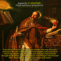 August 28. ST. AUGUSTINE OF HIPPO Late have I loved you, o beauty ever ancient, ever new, late have I loved you! You were within me, but I was outside, and it was there that I searched for you.
