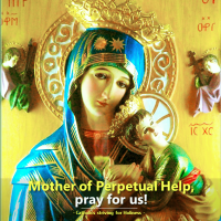 JUNE 27: MOTHER OF PERPETUAL HELP, PRAY FOR US!  PRAYER TO OUR LADY OF PERPETUAL HELP.
