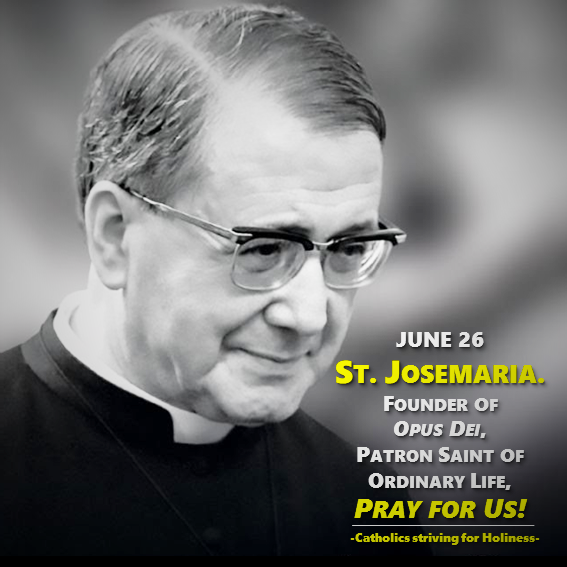 JUNE 26: ST. JOSEMARIA. FOUNDER OF OPUS DEI, PATRON SAINT OF ORDINARY LIFE.