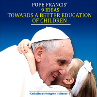 "POPE FRANCIS' 9 IDEAS IN ""AMORIS LAETITIA""  TOWARDS A BETTER EDUCATION OF CHILDREN."