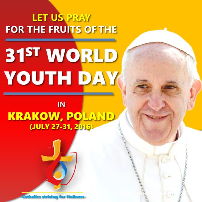 PRAY FOR THE FRUITS (CONVERSIONS AND VOCATIONS) AND FOR THE SAFETY OF ALL THE ATTENDEES OF THE 31ST WYD IN KRAKOW, POLAND (27-31 JULY 2016).
