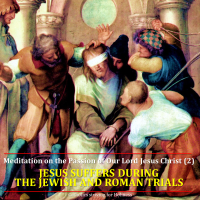 Meditation on the Passion of Our Lord Jesus Christ (2) JESUS' SUFFERINGS DURING THE JEWISH AND ROMAN TRIALS. Summary vid + full text.
