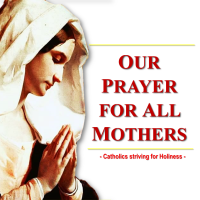 A PRAYER FOR ALL MOTHERS:  HAPPY MOTHER'S DAY TO ALL MOMS IN THE WORLD!