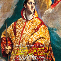 August 10.  St. LAWRENCE, Deacon, Martyr. Feast.   Gospel, Commentary, Divine office 2nd reading, and prayer.
