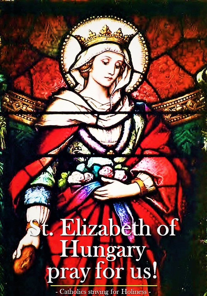 Nov. 17 ST. ELIZABETH OF HUNGARY. Edifying example of love for the poor and detachment from worldly goods.